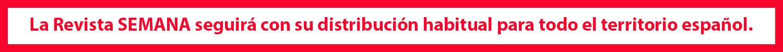 La Revista SEMANA seguirá con su distribución habitual para todo el territorio español
